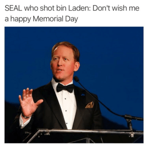 "America, Memes, and Brave: SEAL who shot bin Laden: Don't wish me  a happy Memorial Day ""Don't wish me a happy Memorial Day. There is nothing happy about the loss of the brave men and women of our armed forces who died in combat defending America. Memorial Day is not a celebration."" - Do you agree? Full article in our story."