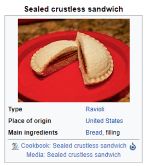 Tumblr, Blog, and Http: Sealed crustless sandwich  Type  Place of origin  Main ingredients  Ravioli  United States  Bread, filling  Cookbook: Sealed crustless sandwichS  Media: Sealed crustless sandwich whisqrs:i think that uncrustables being considered a type of ravioli should be highly classified information