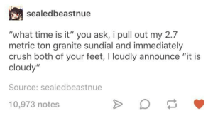 "Crush, Time, and Pull Out: sealedbeastnue  ""what time is it"" you ask, i pull out my 2.7  metric ton granite sundial and immediately  crush both of your feet, I loudly announce ""it is  cloudy""  Source: sealedbeastnue  10,973 notes so that means around 2 right"