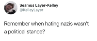 Remember, Nazis, and Political: Seamus Layer-Kelley  @KelleyLayer  Remember when hating nazis wasn't  a political stance? nazis
