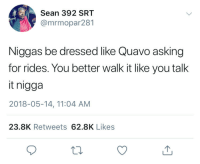 Blackpeopletwitter, Quavo, and Asking: Sean 392 SRT  @mrmopar281  Niggas be dressed like Quavo asking  for rides. You better walk it like you talk  it nigga  2018-05-14, 11:04 AM  23.8K Retweets 62.8K Likes <p>Walk it like you flaunt it (via /r/BlackPeopleTwitter)</p>
