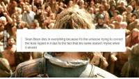 Emilia Clarke 😊: Sean Bean dies in everything because it's the universe trying to correct  the hole ripped in it due to the fact that his name doesn't rhyme when  it should Emilia Clarke 😊