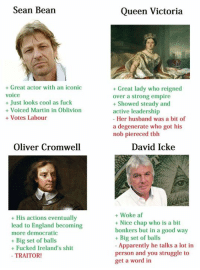 Af, Apparently, and England: Sean Bean  Great actor with an iconic  voice  Just looks cool as fuck  Voiced Martin in Oblivion  Votes Labour  Oliver Cromwell  His actions eventually  lead to England becoming  more democratic  Big set of balls  Fucked Ireland's shit  TRAITOR!  Queen Victoria  Great lady who reigned  over a strong empire  Showed steady and  active leadership  Her husband was a  bit of  a degenerate who got his  nob piereced tbh  David Icke  Woke af  Nice chap who is a bit  bonkers but in a good way  Big set of balls  Apparently he talks a lot in  person and you struggle to  get a word in