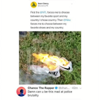 Chance the Rapper, Nfl, and Nike: Sean Clancy  @sclancy79  First the @NFL forces me to choose  between my favorite sport and my  country.I chose country. Then @Nike  forces me to choose between my  favorite shoes and my country.  NINE  Chance The Rapper@cha... 42m  Damn can u be this mad at police  brutality