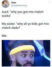 """<p>Brave girl (via /r/BlackPeopleTwitter)</p>: Sean  @clapback_king  Aunt: """"why you got mix match  socks""""  My sister: """"why all yo kids got mix  match dads?  Me: <p>Brave girl (via /r/BlackPeopleTwitter)</p>"""
