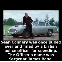 James Bond: Sean Connery was once pulled  over and fined by a british  police officer for speeding  The Officer's name was  Sergeant James Bond.