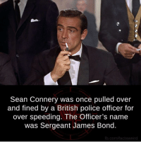 sean: Sean Connery was once pulled over  and fined by a British police officer for  over speeding. The Officer's name  was Sergeant James Bond.  fb.com/factsweird