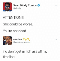 Ass, Shit, and Fuck: Sean Diddy Combs  @diddy  ATTENTION!!!  Shit could be worse.  You're not dead.  aanina AM  @aamina_amoos  if u don't get ur rich ass off my  timeline fuck outta here Diddy