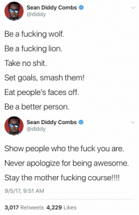 Fuck You, Fucking, and Goals: Sean Diddy Combs  @diddy  Be a fucking wolf.  Be a fucking lion.  Take no shit.  Set goals, smash them!  Eat people's faces off.  Be a better person.   Sean Diddy Combs  @diddy  Show people who the fuck you are.  Never apologize for being awesome  Stay the mother fucking course!!!  9/5/17, 9:51 AM  3,017 Retweets 4,229 Like:s Diddy with some motivation 🐺🦁💯 @diddy https://t.co/kwEJ7KwBwo