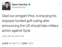 Memes, Arrogant, and Golf: Sean Hannity  @seanhannity  Glad our arrogant Pres. is enjoying his  taxpayer funded golf outing after  announcing the US should take military  action against Syria  2013-09-03, 9:42 PM  2,325  RETWEETS 1,332  LIKES Hm.