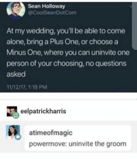 : Sean Holloway  @CoolSeanDotCom  At my wedding, you'll be able to come  alone, bring a Plus One, or choose a  Minus One, where you can uninvite one  person of your choosing, no questions  asked  11/12/17, 1:18 PM  eelpatrickharris  atimeofmagic  powermove: uninvite the groom