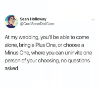 Being Alone, Girl Memes, and Wedding: Sean Holloway  CoolSeanDotCom  At my wedding, you'll be able to come  alone, bring a Plus One, or choose a  Minus One, where you can uninvite one  person of your choosing,no questions  asked Getting married again just so I can do this (@coolseandotcom)
