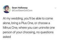 Can I Minus One myself? Or the groom?: Sean Holloway  @CoolSeanDotCom  At my wedding, you'll be able to come  alone, bring a Plus One, or choose a  Minus One, where you can uninvite one  person of your choosing, no questions  asked Can I Minus One myself? Or the groom?