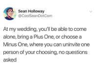 Being Alone, Dank, and Wedding: Sean Holloway  CoolSeanDotCom  At my wedding, you'll be able to come  alone, bring a Plus One, or choose a  Minus One, where you can uninvite one  person of your choosing, no questions  asked