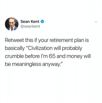 "Memes, Money, and Tbh: Sean Kent  @seankent  Retweet this if your retirement plan is  basically ""Civilization will probably  crumble before I'm 65 and money will  be meaningless anyway."" I'm banking on it tbh..."