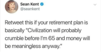 "Money, Kids, and 90's: Sean Kent  @seankent  Retweet this if your retirement plan is  basically ""Civilization will probably  crumble before I'm 65 and money will  be meaningless anyway."" Only 90s kids remember how f*cked up we are"