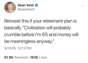 "Safe bet tbf: Sean Kent  @seankent  Retweet this if your retirement plan is  basically ""Civilization will probably  crumble before I'm 65 and money will  be meaningless anyway.""  9/13/18, 12:12 PM  61.9K Retweets 162K Likes Safe bet tbf"