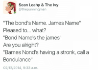 """kompanie-mutter:this shouldn't have made me laugh so hard but I almost cried: Sean Leahy & The lvy  @thepunningman  """"The bond's Name. James Name""""  Pleased to... what?  """"Bond Name's the james""""  Are you alright?  """"Bames Nond's having a stronk, call a  Bondulance""""  02/12/2014, 9:33 a.m. kompanie-mutter:this shouldn't have made me laugh so hard but I almost cried"""