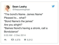"""Alright, Bond, and James: Sean Leahy  @thepunningman  """"The bond's Name. James Name""""  Pleased to... what?  """"Bond Name's the james""""  Are you alright?  """"Bames Nond's having a stronk, call a  Bondulance""""  9:33 AM-2 Dec 2014  わ 4,978 ★6,912"""
