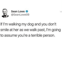 Memes, Smile, and 🤖: Sean Lowe  @SeanLowe09  If I'm walking my dog and you don't  smile at her as we walk past, I'm going  to assume you're a terrible person. If you don't like my dog you can stay TF away from me 💯😂🥰🐶(seanlowe9)