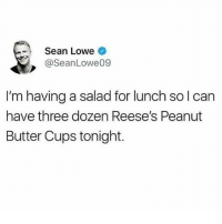 Reese's, Humans of Tumblr, and Peanut Butter: - Sean Lowe  @SeanLowe09  I'm having a salad for lunch sol can  have three dozen Reese's Peanut  Butter Cups tonight.