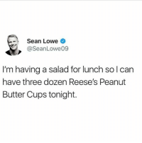 Memes, Reese's, and 🤖: Sean Lowe  @SeanLowe09  I'm having a salad for lunch so l can  have three dozen Reese's Peanut  Butter Cups tonight. Me tonight