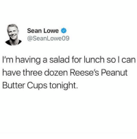 Reese's, Girl Memes, and Peanut Butter: Sean Lowe  @SeanLowe09  I'm having a salad for lunch sol can  have three dozen Reese's Peanut  Butter Cups tonight. It's all about balance, people