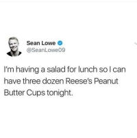 Dieting, Reese's, and Dank Memes: Sean Lowe  @SeanLowe09  I'm having a salad for lunch sol can  have three dozen Reese's Peanut  Butter Cups tonight. Proper way of dieting