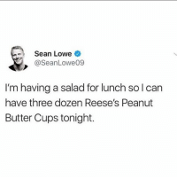Seems reasonable @seanloweksu: Sean Lowe  @SeanLowe09  I'm having a salad for lunch solcan  have three dozen Reese's Peanut  Butter Cups tonight. Seems reasonable @seanloweksu