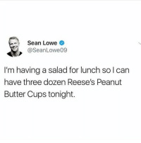 Memes, Reese's, and Been: Sean Lowe  @SeanLowe09  I'm having a salad for lunch solcan  have three dozen Reese's Peanut  Butter Cups tonight. I've been following @thebraintickle since day one and their page still does not disappoint.