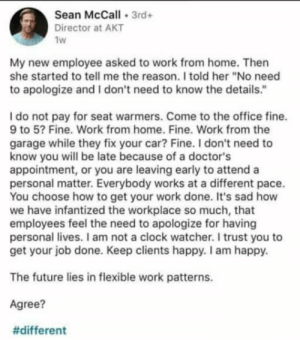 "taykoutmccleod:I was ready to be mad: Sean McCall 3rd+  Director at AKT  1w  My new employee asked to work from home. Then  she started to tell me the reason. I told her ""No need  to apologize and I don't need to know the details.""  Ido not pay for seat warmers. Come to the office fine.  9 to 5? Fine. Work from home. Fine. Work from the  garage while they fix your car? Fine. I don't need to  know you will be late because of a doctor's  appointment, or you are leaving early to attend a  personal matter. Everybody works at a different pace.  You choose how to get your work done. It's sad how  we have infantized the workplace so much, that  employees feel the need to apologize for having  personal lives. I am not a clock watcher. I trust you to  get your job done. Keep clients happy. I am happy.  The future lies in flexible work patterns.  Agree?  taykoutmccleod:I was ready to be mad"