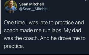 : Sean Mitchell  @Sean_Mitchell  One time I was late to practice and  coach made me run laps. My dad  was the coach. And he drove me to  practice.