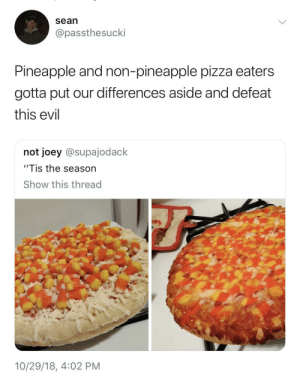 "We have to defeat this monster by HRMisHere MORE MEMES: sean  @passthesucki  Pineapple and non-pineapple pizza eaters  gotta put our differences aside and defeat  this evil  not joey @supajodack  ""Tis the season  Show this thread  2  10/29/18, 4:02 PM We have to defeat this monster by HRMisHere MORE MEMES"