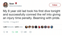 Memes, Time, and Old: Sean  @shornKOOMINS  Follow  My 8 year old lad took his first dive tonight  and successfully conned the ref into giving  an injury time penalty. Beaming with pride  7:52 PM - 17 Aug 2017  1,280 Retweets 3,816 Likes  966 1.3K ㅇ 3.8K Beaming with pride 😂 https://t.co/fpHTCSEKIl