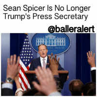 "Memes, News, and White House: Sean Spicer Is No Longer  Trump's Press Secretary  @balleralert  HITE HOUSE  HINGTON Sean Spicer Is No Longer Trump's Press Secretary - blogged by: @eleven8 ⠀⠀⠀⠀⠀⠀⠀⠀⠀ ⠀⠀⠀⠀⠀⠀⠀⠀⠀ As if we didn't see this coming, SeanSpicer is out as the WhiteHouse Press Secretary. I'm sure he's breathing a sigh of relief. ⠀⠀⠀⠀⠀⠀⠀⠀⠀ ⠀⠀⠀⠀⠀⠀⠀⠀⠀ While searching for his replacement, Spicer will take on a different role in the West Wing as communications director. He, along with White House Chief of Staff ReincePriebus, are reportedly interviewing candidates for the role. ⠀⠀⠀⠀⠀⠀⠀⠀⠀ ⠀⠀⠀⠀⠀⠀⠀⠀⠀ ""We have sought input from many people as we look to expand our communications operation,"" White House deputy press secretary Sarah Huckabee Sanders said in a statement. ""As he did in the beginning, Sean Spicer is managing both the communications and press office."" ⠀⠀⠀⠀⠀⠀⠀⠀⠀ ⠀⠀⠀⠀⠀⠀⠀⠀⠀ The news was first reported by Bloomberg and Politico. There is no word as to how long it will take to find Spicer's replacement or if he will confine to hold press conferences in the meantime."