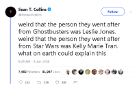 "Adam Driver, Anaconda, and Apparently: Sean T. Collins  Follow  @theseantcollins  weird that the person they went after  from Ghostbusters was Leslie Jones.  weird that the person they went after  from Star Wars was Kelly Marie Tran.  what on earth could explain this  5:29 AM 5 Jun 2018  7,482 Retweets 31,087 Likes rockyrz: libertarirynn:   siryouarebeingmocked:  grumpy-goompa:  siryouarebeingmocked:  skeleton-jack:  cookingwithroxy:  siryouarebeingmocked:  derpomatic:  siryouarebeingmocked:  theunnamedstranger:  siryouarebeingmocked:  theindependentconservative:  siryouarebeingmocked:  friendly-neighborhood-ehrhardt:  triggeredmedia: Bad acting and bad characters? other actors in those movies/franchises got shit from trolls too. melissa mccarthy. hayden christiansen. jake lloyd. laura dern. the difference is that all these media outlets didnt declare it a public crises  keep reporting on it months after it was news.  in fact, jake lloyd probably got it worse than anyone, being an actual child at the time  being traumatized for years because of bullying, but no one cared at the time  now it only gets brought up as a tacked on example when talking about those awful modern star wars fans.  hes a straight white man. what on earth could explain this?  in leslie jones case, she turned it into an internet slap fight  drew much more attention to her when before that she was getting no more shit than the other leads. look, we should always separate the actor from their role  people who attack an actor personally for a role are scumbags, but stop injecting racism  sexism into everything  then using it as a shield against actual valid criticism.  Not to mention Adam Driver. He's still getting crapped on. People complained that he was playing a Jewish guy infiltrating the Klan in a historical Spike Lee movie, even though he isn't Jewish, which is apparently Not Allowed. These are popular franchises. If a fraction of a percent of their fans are knob-ends who harass people, that would seem overwhelming to the person on the receiving end.  Not to mention Rey's a Mary Sure now and everyone called it.  You do remember that I disagree with the majority opinion, right? Also, people were calling her a Mary Sue from the first movie. Sometimes based on things that literally didn't happen, like ""being a better pilot than Han"".  On a ship she had literally never seen before in her life until she could pilot it BETTER than someone who's had it forever.That's bullshit.    On a ship she had literally never seen before in her life    You mean the ship that she explicitly called ""junk""? The one she says she advised against certain modifications for? The one owned by the Quarter Portion guy, who used to be her guardian, as we see in the flashback? How does Rey fly the ship better than Han? Please, I haven't seen a single piece of evidence for this in over two and a half years, but it's treated as gospel.  Heck, he didn't even ""have it forever"", he lost it years, maybe decades ago.  Better than Han is less important than outflying two Ties on her first attempt.  Only due to home ground advantage, vs. two fighters designed mainly for space combat with horrible aerodynamics, and even then, she got Finn's turret shot. Also, she's all-but-explicitly shown to be using The Force. The dialogue draws attention to the fact that she's flying better than she expects.  'somebody did a thing that is entirely understandable given the context of the prior movies and the actual text of the movie at hand. But for some reason I missed these obvious things so yarrr!'   No I fully accept the explanations for it. I still think it was poorly done and added to Rey's perception as a Mary Sue who faces no real challenges and succeeds at everything. That there's an explanation for what she's doing and how she's doing it doesn't change that I and many people think she shouldn't be doing it in the first place.  So, shedloads of people apparently ignored or missed the clear on-screen evidence to complain about this aspect of the movie, but it's still the movie's fault that they're wrong, even when they're making claims which they could not have reasonably arrived at (EG Rey's a better pilot than Han.), and the only possible explanation is ""fandom misconceptions""?  just because she succeeded (lived) doesn't mean Rey herself experienced these things as 'easy'. how many movies out there does the hero do something unexpectedly and benefit from the results? like maybe all of them? movies would be boring if characters are powerless the entire time until the exact one moment they need to win. they need to succeed and stumble a little bit along the way. little wins and little losses until the end. if she got her arm cut off, would that remove people's mary sue label?  Thing is, people ignore the actual struggles she went through just because they have a Narrative. She didn't just beat Kylo, he knocked her out pretty much instantly, and then Fin bought her time, and then she temporarily forced Ben back (IIRC, the book says she tapped into the Dark Side). We don't even know if he would've been able to win if he got up, or even if he could get up. And this was while Kylo was bleeding out from a high-powered weapon, which the movie takes pain to remind us of. But the fanbase acts like Rey apparently beat Ben with one hand tied behind her back, wearing a blindfold, while suffering from some hideous space-combination of Avian Flu and Ebola Zaire.  I'm so glad I'm not crazy. I thought I was the only one in the more conservative camp that doesn't agree that Rey is a Mary Sue. There is lots of in-text explanation for why she excels at certain things as well as the time honored ""because the Force"" answer which has applied to a lot of characters besides her. And she absolutely does have struggles even if they are primarily in emotional conflict and wrestling with her untapped strength and insecurities about her origins. These are what make the character. Calling the whole character a Mary Sue because ""she fight too good"" is kind of asinine. And don't get me started on how they bitch about her beating Kylo and forget that he was mortally wounded at the time, and bitch about her knowing something about the Millennium Falcon and mechanical engineering despite the fact that she was A PROFESSIONAL JUNKER and the ship had been on her planet probably most of her life giving her plenty of time to explore it. But yeah pretending that only the minority actors/actresses get harrassed is bullshit.   Rey is 100% a Mary Sue. No training yet managed to beat Kylo Ren, flew a ship across space despite no experience, etc. @rockyrz did you read literally one word from the post above you or are you just gonna keep shouting ""she's a Mary Sue!"" and ignore all evidence to the contrary?""Managed to beat Kylo Ren""BECAUSE HE WAS FUCKING MORTALLY WOUNDED.""flew a ship across space""BECAUSE SHE HAD JUST STATED SHE WAS A PILOT.Like seriously it's fine if you don't like the movie but you seem kind of dumb if you just straight up ignore the evidence even it's right in front of your face so you can keep saying the same thing over and over."