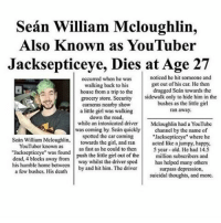 "Sean William Mcloughlin,  Also nown as YouTuber  Jacksepticeye, Dies at Age 27  noticed he hit someone and  occurred when he was  got out of his car. He then  walking back to his  house from a trip to the  dragged Scan towards the  grocery store. Security  sidewalk only to hide him in the  bushes as the little girl  cameras nearby show  a little girl was walking  ran away.  down the road,  while an intoxicated driver  Mcloughlin had a YouTube  was coming by, Sean quickly  channel by the name of  spotted the car coming  ""Jacksepticeye"" where he  Sean William Mcloughlin,  towards the girl, and ran  like a jumpy, happy,  acted YouTuber known as  as fast as he could to then  ""Jacksepticeye"" was found push the little girl out of the  5 year-old. He had 14.5  million subscribers and  dead, 4 blocks away from  way whilst the driver sped  his humble home between  has helped many others  a few bushes. His death  by and hit him. The driver  surpass depression,  suicidal thoughts, and more. Holy shit thought this was real for a minute - Jesus"