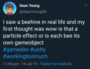 Android, Life, and Saw: Sean Young  @SeanYoungSG  I saw a beehive in real life and my  first thought was wow is that a  particle effect or is each bee its  Own gameobject  #gamedev #unity  #workingtoomuch  11:56 pm 14 Jul 19. Twitter for Android Buzz buzz
