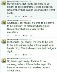 Gryffindor, Memes, and Slytherin: Seanan McGuire  @seananmcguire 15h  avenclaws, get ready. It's time to be  smart, to be resourceful, to be prepared  Remember that ravens untangle the worst  knots.  t 355  V 643  Seanan McGuire  @seananmcguire 15h  Gryffindor, get ready. It's time to be brave  to be stalwart, to protect what's yours.  Remember that lions roar for the  Voiceless  254 V 408  t Hufflepuffs, get ready. It's time to be kind  Seanan McGuire  @seananmcguire 15h  to be industrious, to be willing to get your  hands dirty. Remind everyone that badgers  dig in.  V 586  334  Seanan McGuire  seananmcguire 15h  Slytherin, get ready. It's time to be  cunning, to be ruthless, to be loyal. It's  time to remember that snakes protect  what's ours. My contribution to our recent Harry Potter posts.  - Death of the Endless