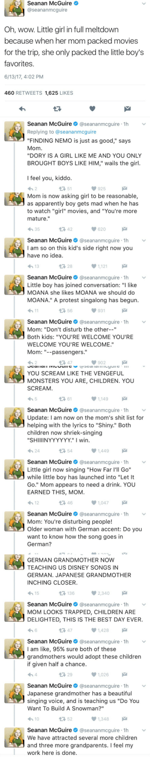 "peaceheather:  linssweater: This thread omg ALWAYS reblog : Seanan McGuire  @seananmcguire  Oh, wow. Little girl in full meltdown  because when her mom packed movies  for the trip, she only packed the little boy's  favorites  6/13/17, 4:02 PM  460 RETWEETS 1,625 LIKES  Seanan McGuire@seananmcguire 1h  Replying to @seananmcguire  ""FINDING NEMO is just as good,"" says  Mom  ""DORY IS A GIRL LIKE ME AND YOU ONLY  BROUGHT BOYS LIKE HIM,"" wails the girl  I feel you, kiddo  わ2  51  925   Mom is now asking girl to be reasonable,  as apparently boy gets mad when he has  to watch ""girl"" movies, and ""You're more  mature.""  わ35  42  620  Seanan McGuire@seananmcguire 1h  I am so on this kid's side right now you  have no idea  28  1,121  Seanan McGuire@seananmcguire 1h  Little boy has joined conversation: ""I like  MOANA she likes MOANA we should do  MOANA."" A protest singalong has begun  h1  56  931  Seanan McGuire@seananmcguire 1h  Mom: ""Don't disturb the other--""  Both kids: ""YOU'RE WELCOME YOU'RE  WELCOME YOU'RE WELCOME.""  Mom--passengers.  わ2  다 47  902   YOU SCREAM LIKE THE VENGEFUL  MONSTERS YOU ARE, CHILDREN. YOU  SCREAM  ロ61  1,149  Seanan McGuire@seananmcguire 1h  Update: l am now on the mom's shit list for  helping with the lyrics to ""Shiny."" Both  children now shriek-singing  ""SHIIIINYYYYYY."" I wirn  24  54  Seanan McGuireネ@seananmcgure·1h  Little girl now singing ""How Far l'll Go""  while little boy has launched into ""Let It  Go."" Mom appears to need a drink. YOU  EARNED THIS, MOM  12  46  1,047  Seanan McGuire@seananmcguire 1h  Mom: You're disturbing people!  Older woman with German accent: Do you  want to know how the song goes in  German?   GERMAN GRANDMOTHER NOW  TEACHING US DISNEY SONGS IN  GERMAN. JAPANESE GRANDMOTHER  INCHING CLOSER  15  136  Seanan McGuire@seananmcguire 1h  MOM LOOKS TRAPPED, CHILDREN ARE  DELIGHTED, THIS IS THE BEST DAY EVER  13 47  1,428  Seanan McGuire@seananmcguire 1h  I am like, 95% sure both of these  grandmothers would adopt these children  if given half a chance  29  1,026  Seanan McGuire @seananmcguire·1h  Japanese grandmother has a beautiful  singing voice, and is teaching us ""Do You  Want To Build A Snowman?""  10  52  Seanan McGuire@seananmcguire 1h  We have attracted several more children  and three more grandparents. I feel my  work here is done peaceheather:  linssweater: This thread omg ALWAYS reblog"