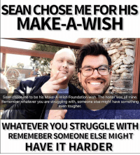 Hello, Memes, and Struggle: SEANCHOSEMEFORHIS  MAKE-A-WISH  Sean chose me to be his Make-A-Wish Foundation wish. The honor was all mine.  Remember whatever you are struggling with, someone else might have something  even tougher.  WHATEVER YOU STRUGGLE WITH  REMEMEBER SOMEONE ELSE MIGHT  HAVE IT HARDER Sean Byrne stopped by. Amazing, courageous 18 year old battling brain cancer. He had chosen me as his @makeawishamerica wish but turned out we had a mutual friend so decided to just meet directly so he can still use his make-a-wish for someone better than me. I'm very humbled to spend time with him - don't deserve any credit compared to the fight he's going through right now. I learned a lot about courage and optimism as I listened to him describe his chemotherapy and his will to beat this cancer. Add him and say hello on his Insta: @turntsean fuckcancer truecourage