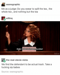 Fucking, Ironic, and Trash: seanographic  S P  Me as a judge: Do you swear to spill the tea, the  whole tea , and nothing but the tea  willinq  Order in the courtroom,hunties  the-real-stevie-nicks  We find the defendant to be actual trash. Take a  fucking sip babes  Source: seanographic Literally in tears and it's only been one song