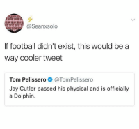 Football, Funny, and Jay: @Seanxsolo  If football didn't exist, this would be a  way cooler tweet  Tom Pelissero@TomPelissero  Jay Cutler passed his physical and is officially  a Dolphin. LOL WTF?!?!? https://t.co/iCxwsd7jA3