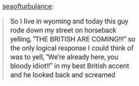 """Best, Live, and Today: seaofturbulance  So I live in wyoming and today this guy  rode down my street on horseback  yelling, """"THE BRITISH ARE COMING!!"""" so  the only logical response I could think of  was to yell, """"We're already here, you  bloody idiot!"""" in my best British accent  and he looked back and screamed https://t.co/GvmvZMhcXL"""