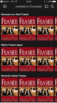 Netflix lets you download movies now! Only complaint? Not enough Frasier.: Search -102  10:13  93%  E Available for Download  Because you liked Frasier  FRASIER FRASIER FRASIER F  Watch Frasier Again  FRASER FRASIER FRASIER  Recently Added Frasier  HRASIER HRASIER RASIER l Netflix lets you download movies now! Only complaint? Not enough Frasier.