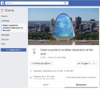 "Reddit, Calendar, and Discover: Search  12 Events  Events  Calendar  Open a portal to  another dimension at  the arch  Birthdays  Discover  Past  +Create EventDEC Open a portal to another dimension at the  9  arch  Public Hosted by not orang  Release the spicesY  Thy again  Saturday, December 45 at 13 AM-2 PM GST  。Gateway Arch, St Louis  Show Dimensional gateway instructions  11 N 4th St, St. Louis 63102  About  Discussion <p>[<a href=""https://www.reddit.com/r/surrealmemes/comments/7cfllp/the_dimensional_gateway_must_be_opened/"">Src</a>]</p>"