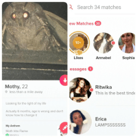 Life, Metallica, and Tinder: Search 34 matches  ew Matches 30  10+  Likes  Annabel  Sophia  essages1  Mothy, 22  Ritwika  This is the best tinde  less than a mile away  Looking for the light of my life  Actually 6 months, age is wrong and don't  know how to change it  Erica  LAMPSSSSSSS  My Anthem  Moth Into Flame  Metallica When you get more success on Tinder from being a moth. I made the account last night
