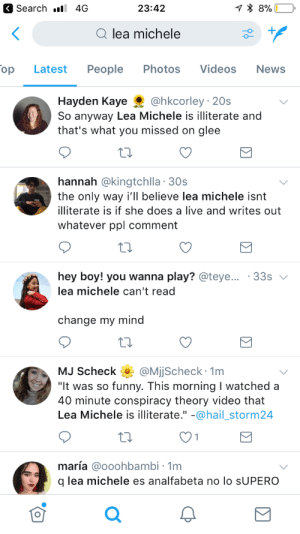 "Imagine being Lea Michele's publicist right now.: Search . 4G  23:42  Qlea michele  op  Latest People Photos Videos  News  Hayden Kaye@hkcorley 20s  So anyway Lea Michele is illiterate and  that's what you missed on glee  hannah @kingtchlla 30s  the only way i'll believe lea michele isnt  illiterate is if she does a live and writes out  whatever ppl comment  hey boy! you wanna play? @teye  lea michele can't read  33s  change my mind  MJ Scheck QMjjScheck 1m  It was so funny. This morning I watched a  40 minute conspiracy theory video that  Lea Michele is illiterate."" -@hail_storm24  maría @ooohbambi - 1m  q lea michele es analfabeta no lo sUPERO  0 Imagine being Lea Michele's publicist right now."