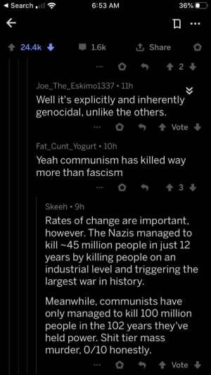 We've Got The Rare Triple Liberal Circle Jerkkkkkk: Search .  6:53 AM  36% O  •..  1 Share  1.6k  24.4k  Joe_The_Eskimo1337 • 11h  Well it's explicitly and inherently  genocidal, unlike the others.  Vote  Fat_Cunt_Yogurt • 10h  Yeah communism has killed way  more than fascism  Skeeh • 9h  Rates of change are important,  however. The Nazis managed to  kill ~45 million people in just 12  years by killing people on an  industrial level and triggering the  largest war in history.  Meanwhile, communists have  only managed to kill 100 million  people in the 102 years they've  held power. Shit tier mass  murder, 0/10 honestly.  Vote We've Got The Rare Triple Liberal Circle Jerkkkkkk