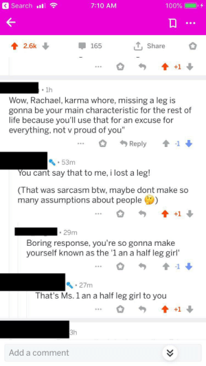 """Life, Reddit, and Wow: Search  7:10 AM  100%  T Share  2.6k  165  +1  1h  Wow, Rachael, karma whore, missing a leg is  gonna be your main characteristic for the rest of  life because you'll use that for an excuse for  everything, not v proud of you""""  Reply  53m  You cant say that to me, i lost a leg!  (That was sarcasm btw, maybe dont make so  many assumptions about people  +1  29m  Boring response, you're so gonna make  yourself known as the '1 an a half leg girl'  27m  That's Ms. 1 an a half leg girl to you  +1  3h  Add a comment Bullying a girl on reddit who just lost her leg."""
